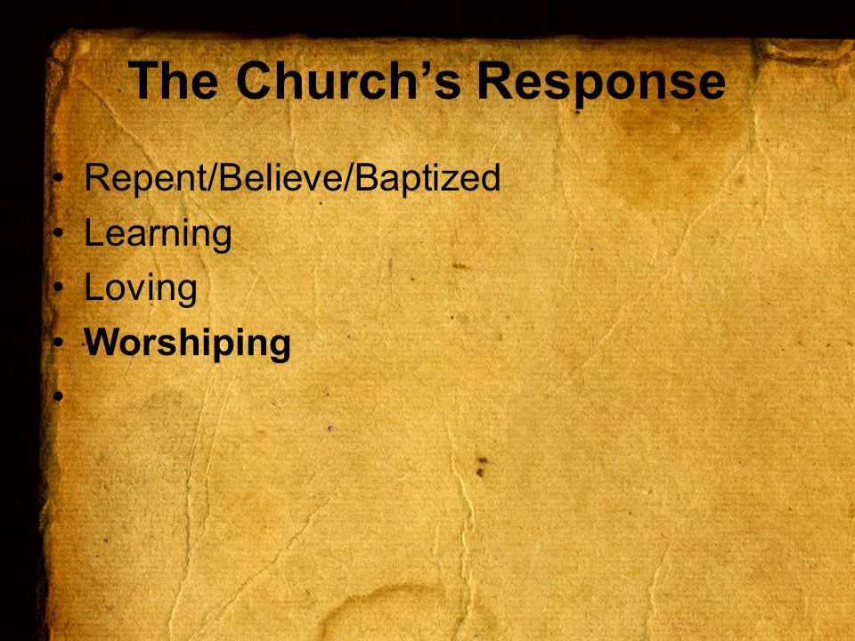 The Church's Response Repent/Believe/Baptized Learning Loving Worshiping