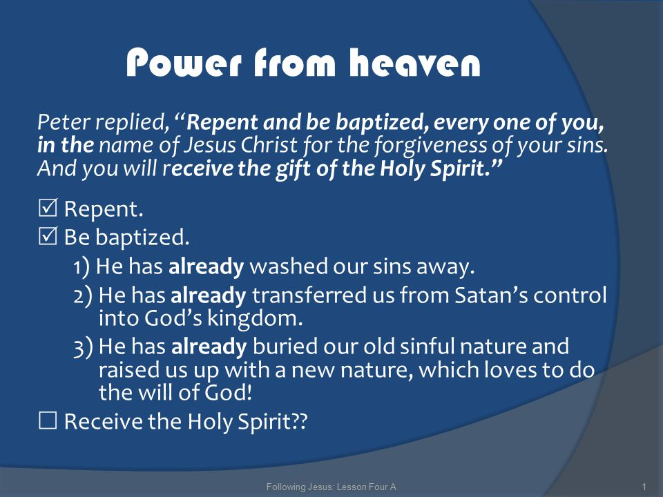 Power from heaven Peter replied, Repent and be baptized, every one of you, in the name of Jesus Christ for the forgiveness of your sins.