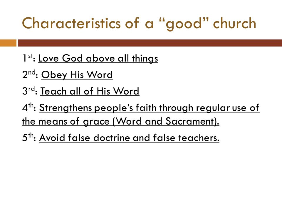 Characteristics of a good church 1 st : Love God above all things 2 nd : Obey His Word 3 rd : Teach all of His Word 4 th : Strengthens people's faith through regular use of the means of grace (Word and Sacrament).