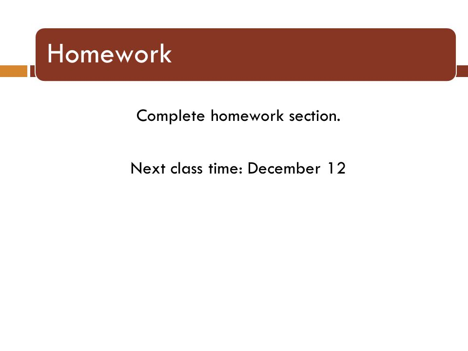 Homework Complete homework section. Next class time: December 12