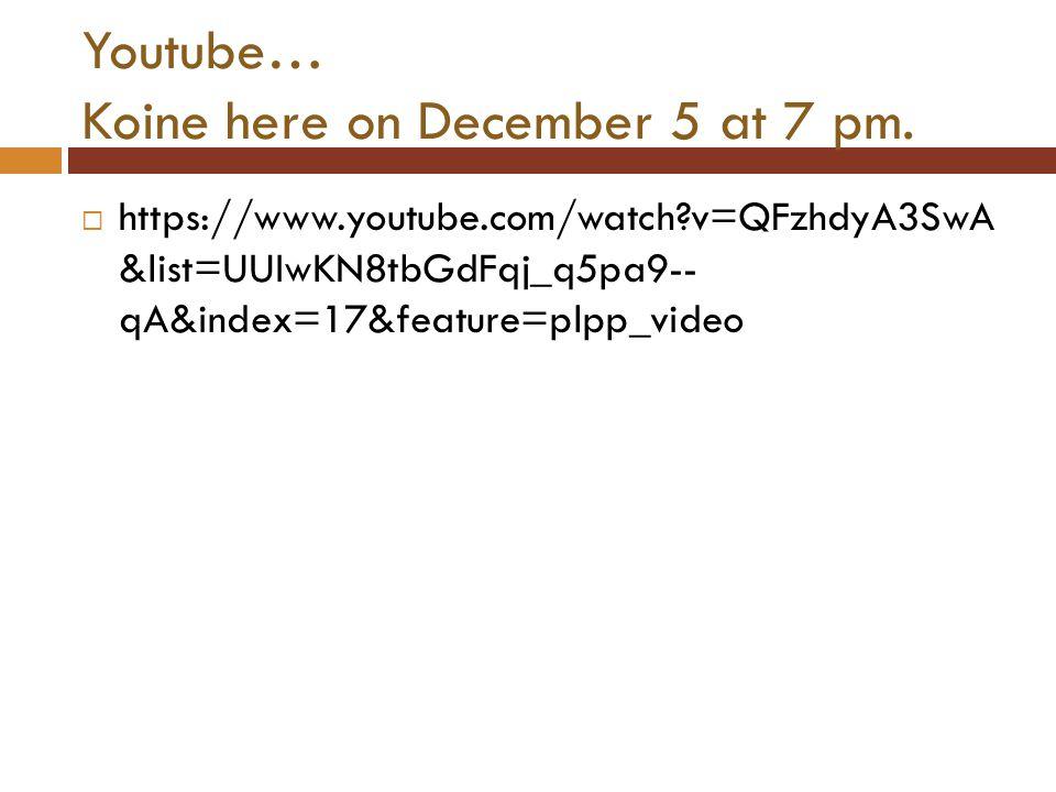 Youtube… Koine here on December 5 at 7 pm.  https://www.youtube.com/watch?v=QFzhdyA3SwA &list=UUIwKN8tbGdFqj_q5pa9-- qA&index=17&feature=plpp_video
