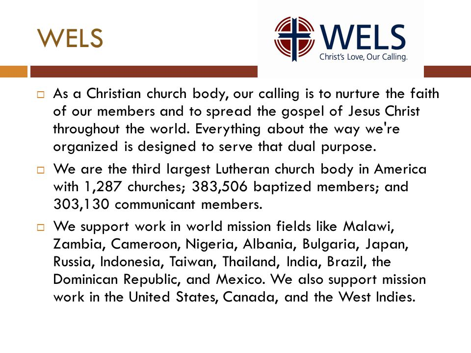 WELS  As a Christian church body, our calling is to nurture the faith of our members and to spread the gospel of Jesus Christ throughout the world. E