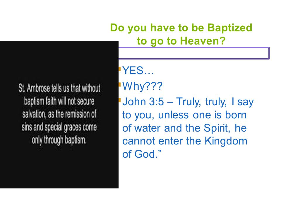 Do you have to be Baptized to go to Heaven?  YES…  Why???  John 3:5 – Truly, truly, I say to you, unless one is born of water and the Spirit, he ca