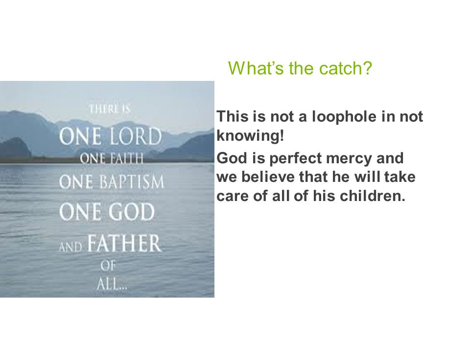 What's the catch?  This is not a loophole in not knowing!  God is perfect mercy and we believe that he will take care of all of his children.