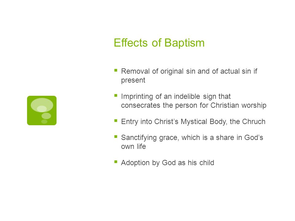 Effects of Baptism  Removal of original sin and of actual sin if present  Imprinting of an indelible sign that consecrates the person for Christian