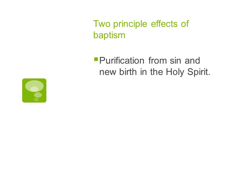 Two principle effects of baptism  Purification from sin and new birth in the Holy Spirit.