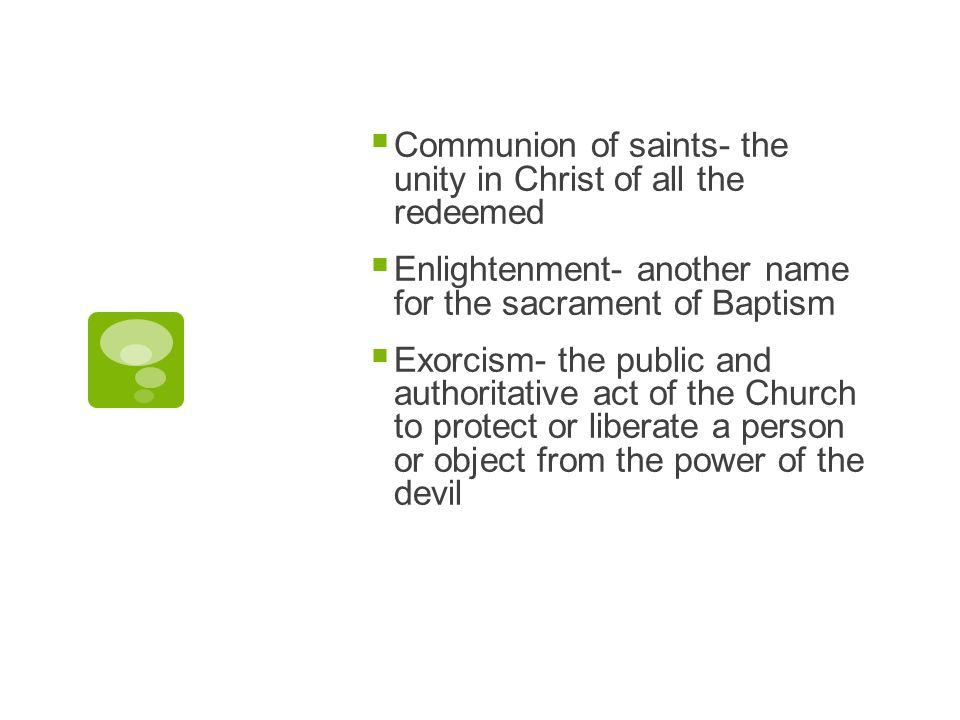  Communion of saints- the unity in Christ of all the redeemed  Enlightenment- another name for the sacrament of Baptism  Exorcism- the public and a