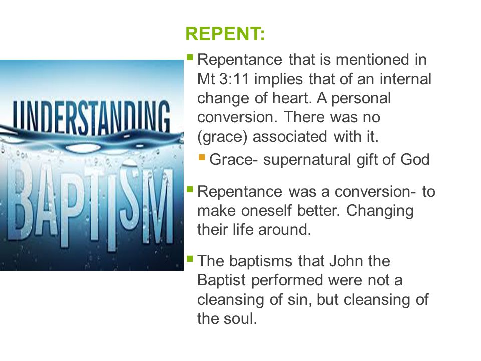 REPENT:  Repentance that is mentioned in Mt 3:11 implies that of an internal change of heart. A personal conversion. There was no (grace) associated
