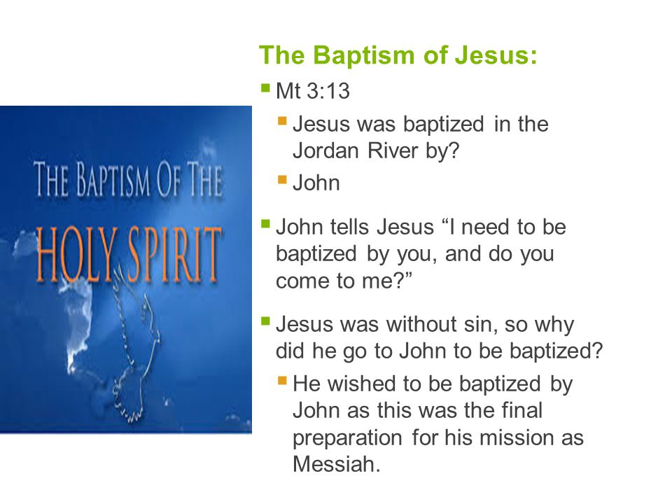 """The Baptism of Jesus:  Mt 3:13  Jesus was baptized in the Jordan River by?  John  John tells Jesus """"I need to be baptized by you, and do you come"""