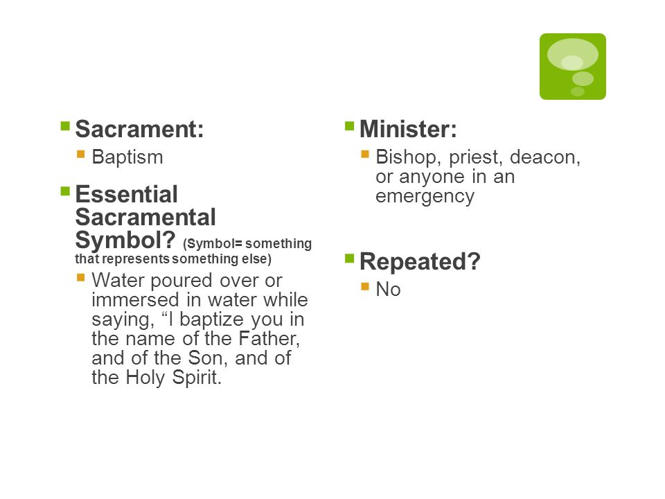  Sacrament:  Baptism  Essential Sacramental Symbol? (Symbol= something that represents something else)  Water poured over or immersed in water whi
