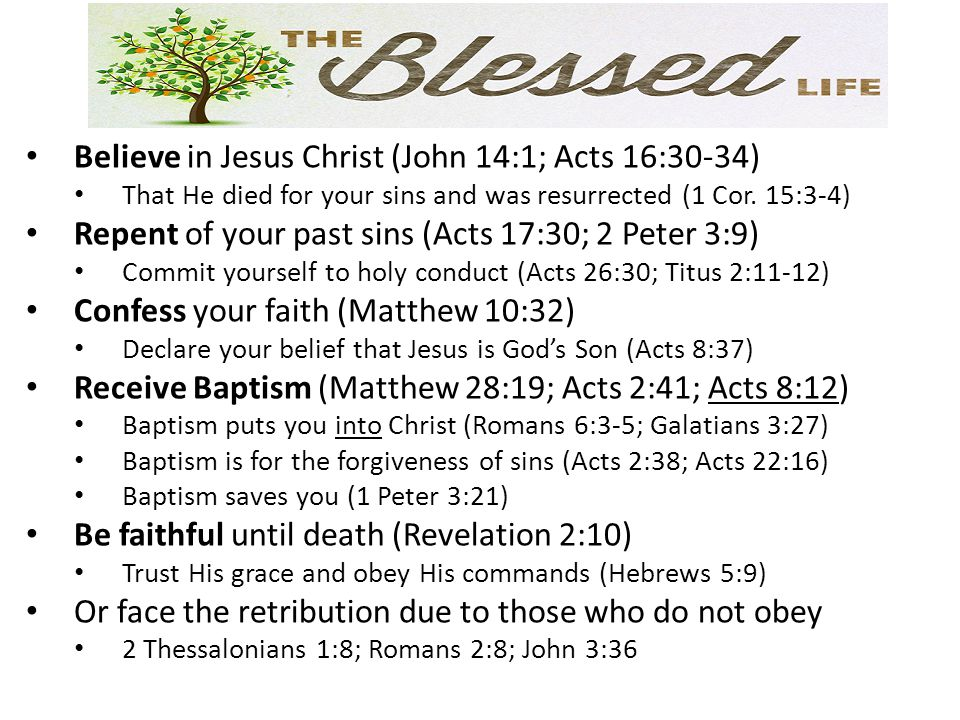 Believe in Jesus Christ (John 14:1; Acts 16:30-34) That He died for your sins and was resurrected (1 Cor.