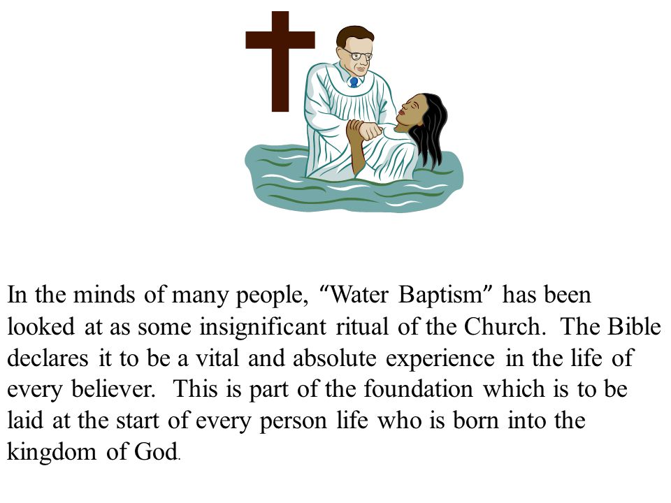 """In the minds of many people, """" Water Baptism """" has been looked at as some insignificant ritual of the Church. The Bible declares it to be a vital and"""