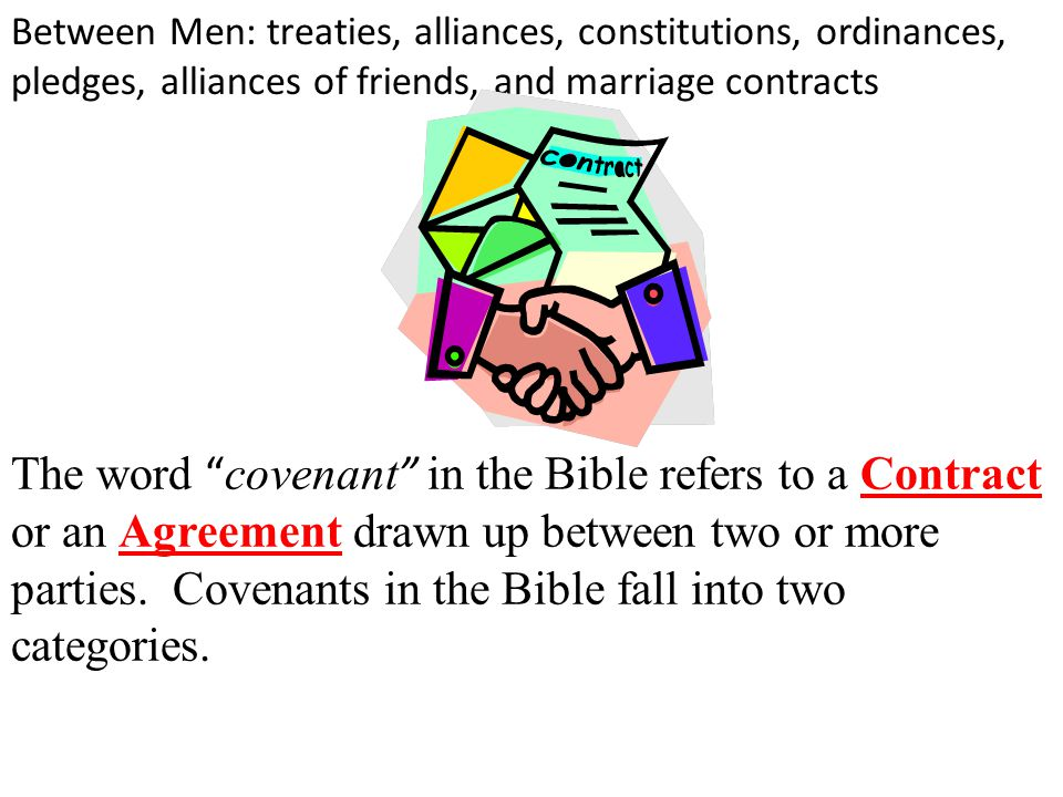 The word covenant in the Bible refers to a Contract or an Agreement drawn up between two or more parties.