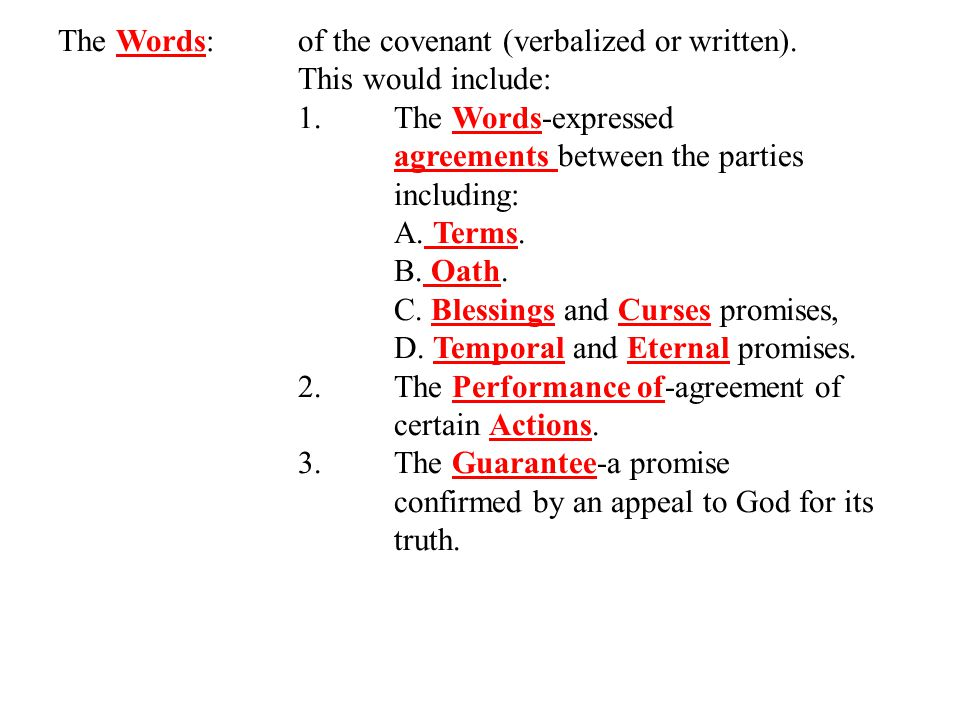 The Words: of the covenant (verbalized or written). This would include: 1.The Words-expressed agreements between the parties including: A. Terms. B. O