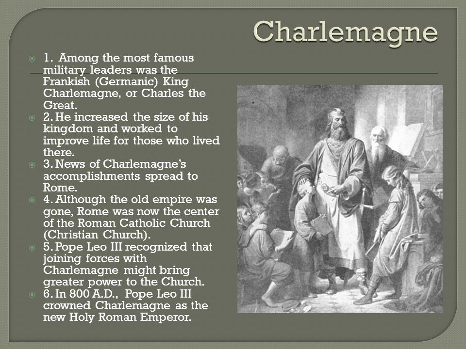  1. Among the most famous military leaders was the Frankish (Germanic) King Charlemagne, or Charles the Great.  2. He increased the size of his king