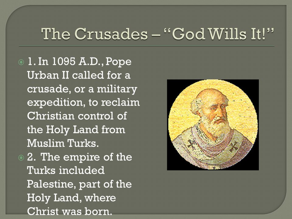  1. In 1095 A.D., Pope Urban II called for a crusade, or a military expedition, to reclaim Christian control of the Holy Land from Muslim Turks.  2.