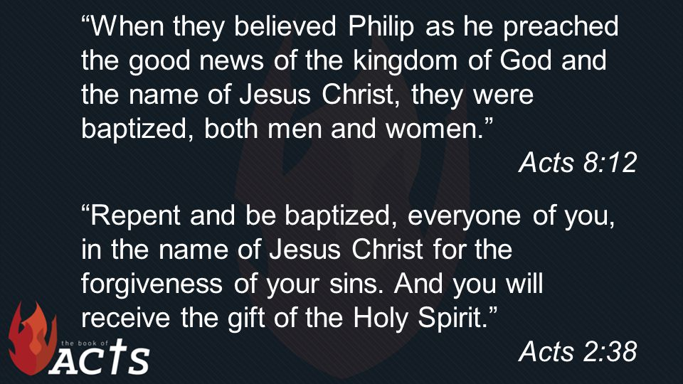 """""""When they believed Philip as he preached the good news of the kingdom of God and the name of Jesus Christ, they were baptized, both men and women."""" A"""