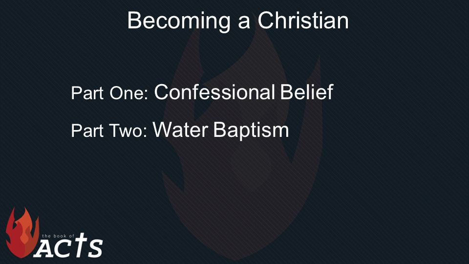 Becoming a Christian Part One: Confessional Belief Part Two: Water Baptism