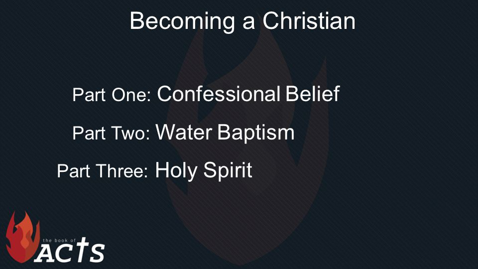 Becoming a Christian Part One: Confessional Belief Part Two: Water Baptism Part Three: Holy Spirit