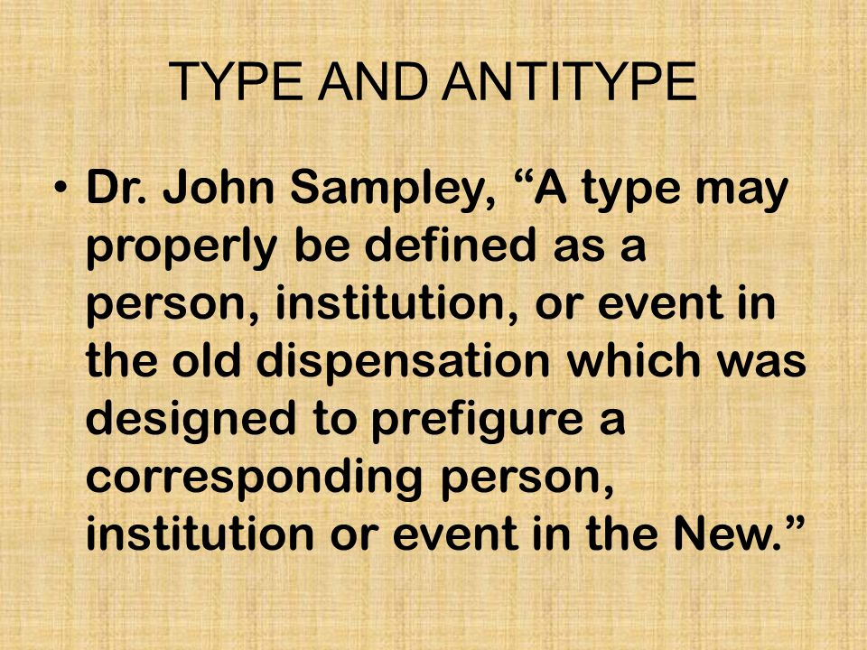 "TYPE AND ANTITYPE Dr. John Sampley, ""A type may properly be defined as a person, institution, or event in the old dispensation which was designed to p"