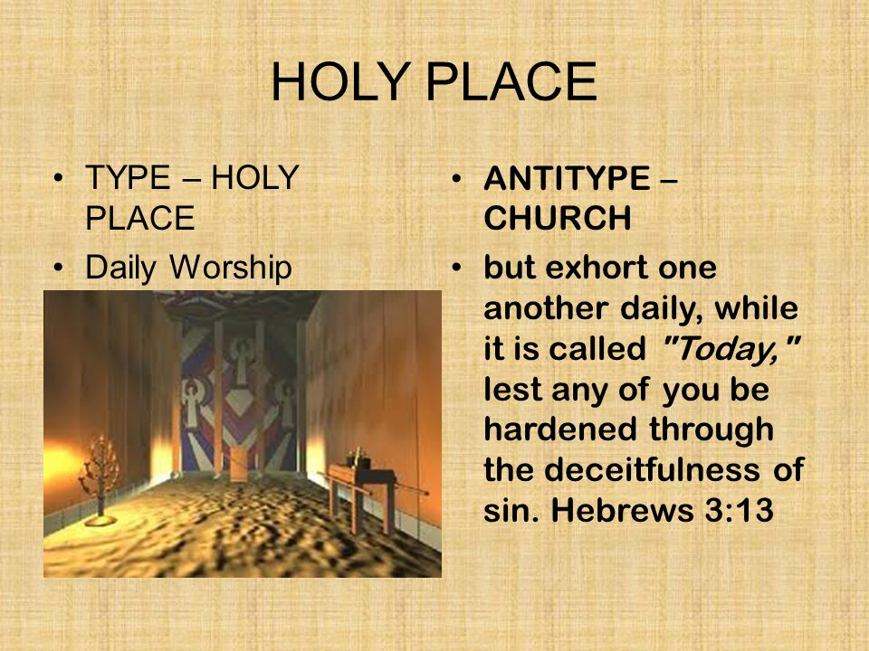 HOLY PLACE TYPE – HOLY PLACE Daily Worship ANTITYPE – CHURCH but exhort one another daily, while it is called