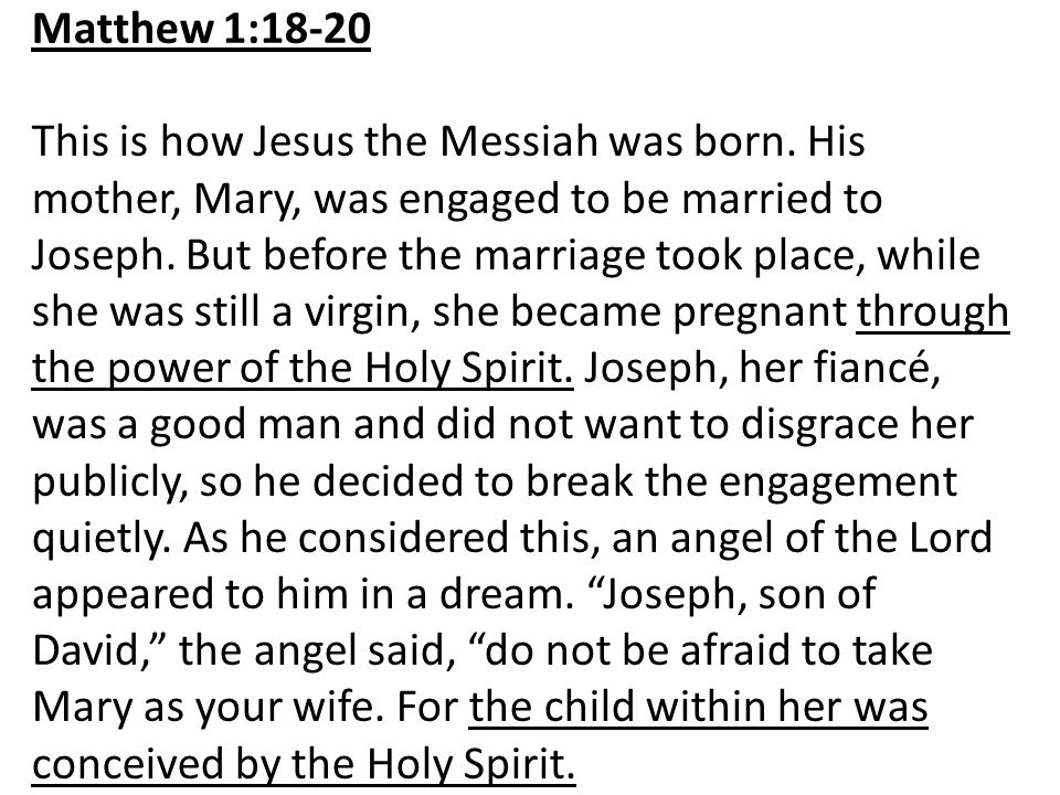 Matthew 1:18-20 This is how Jesus the Messiah was born. His mother, Mary, was engaged to be married to Joseph. But before the marriage took place, whi