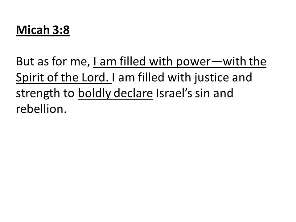 Micah 3:8 But as for me, I am filled with power—with the Spirit of the Lord. I am filled with justice and strength to boldly declare Israel's sin and