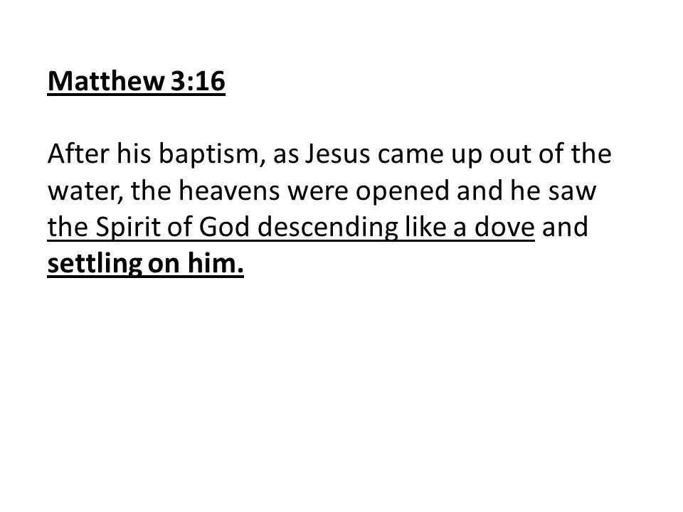 Matthew 3:16 After his baptism, as Jesus came up out of the water, the heavens were opened and he saw the Spirit of God descending like a dove and settling on him.