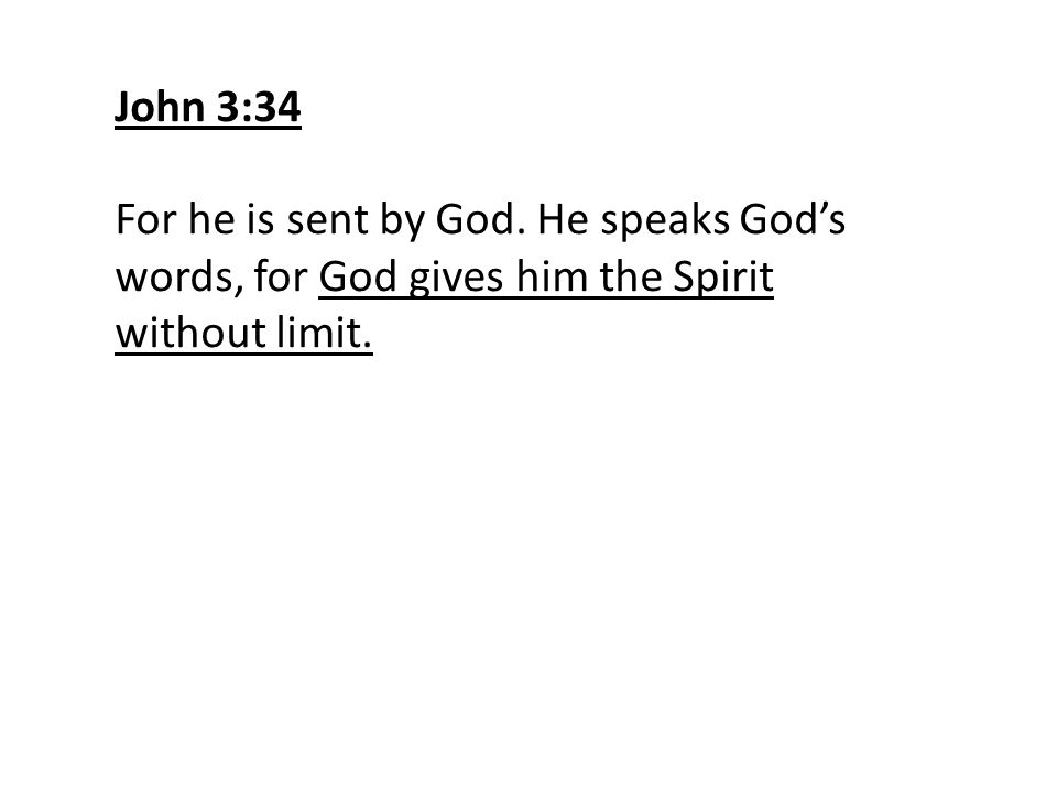 John 3:34 For he is sent by God. He speaks God's words, for God gives him the Spirit without limit.