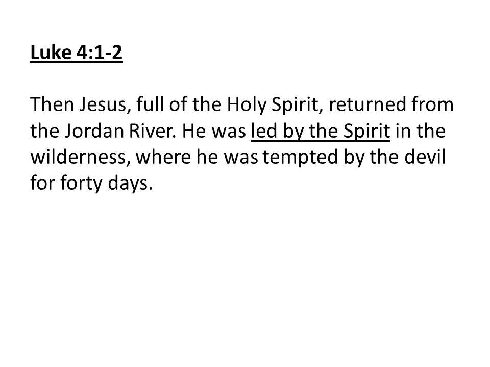 Luke 4:1-2 Then Jesus, full of the Holy Spirit, returned from the Jordan River.