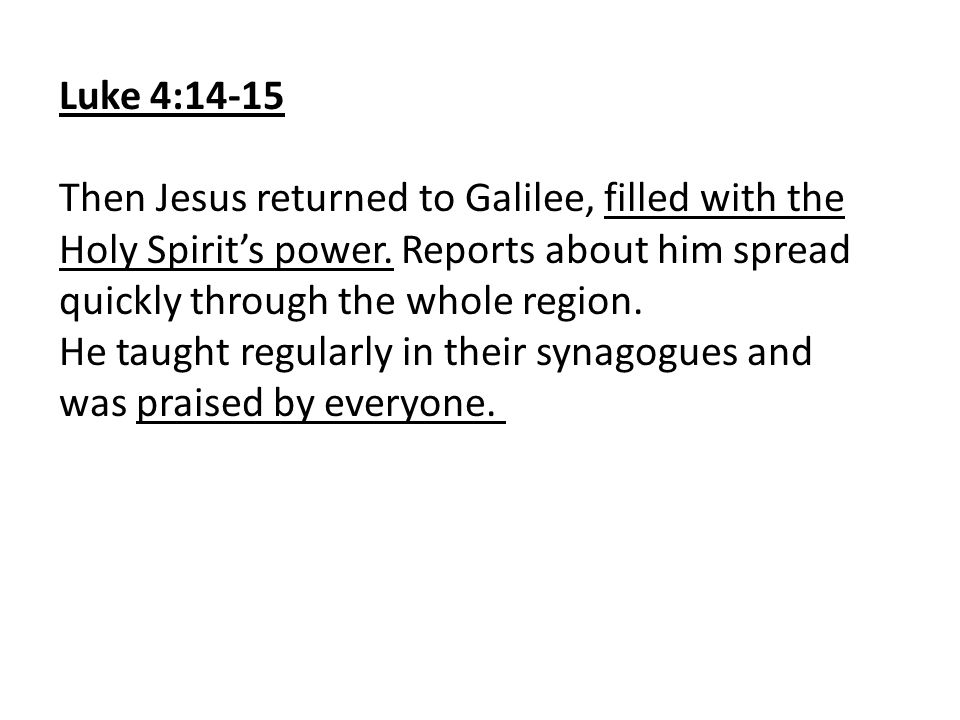Luke 4:14-15 Then Jesus returned to Galilee, filled with the Holy Spirit's power. Reports about him spread quickly through the whole region. He taught