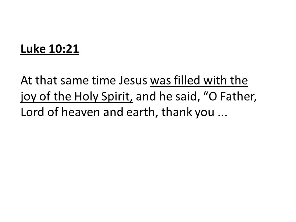 """Luke 10:21 At that same time Jesus was filled with the joy of the Holy Spirit, and he said, """"O Father, Lord of heaven and earth, thank you..."""