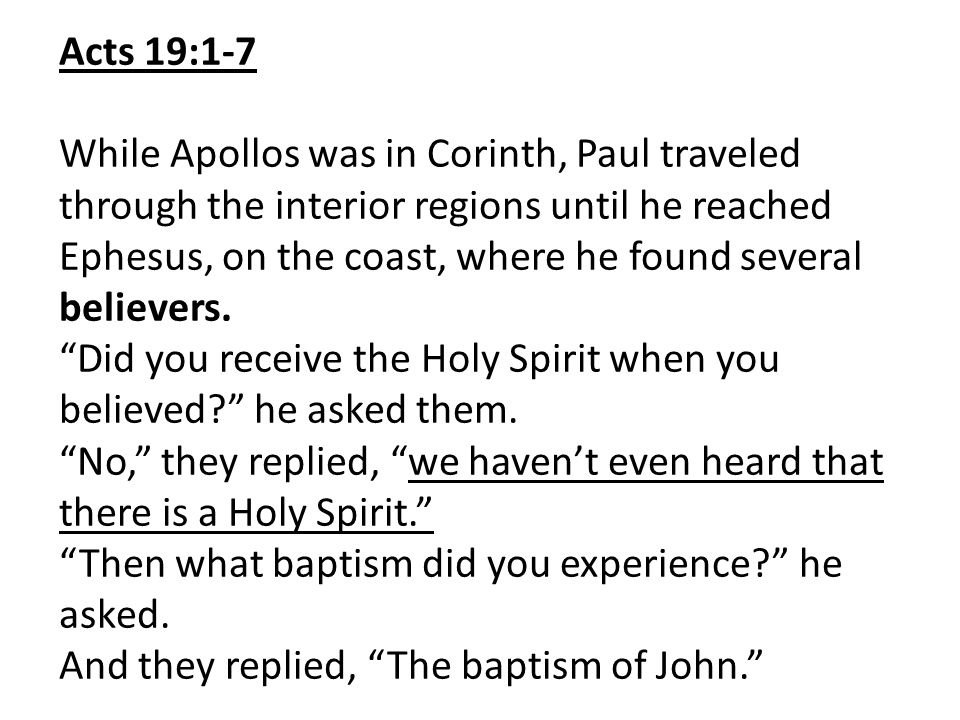 Acts 19:1-7 While Apollos was in Corinth, Paul traveled through the interior regions until he reached Ephesus, on the coast, where he found several be