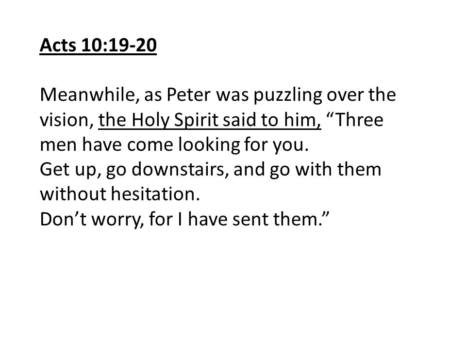 Acts 10:19-20 Meanwhile, as Peter was puzzling over the vision, the Holy Spirit said to him, Three men have come looking for you.