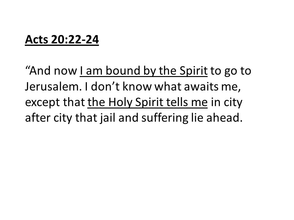 """Acts 20:22-24 """"And now I am bound by the Spirit to go to Jerusalem. I don't know what awaits me, except that the Holy Spirit tells me in city after ci"""