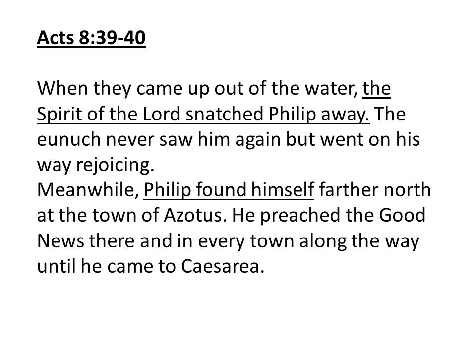 Acts 8:39-40 When they came up out of the water, the Spirit of the Lord snatched Philip away. The eunuch never saw him again but went on his way rejoi