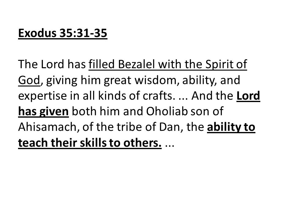 Exodus 35:31-35 The Lord has filled Bezalel with the Spirit of God, giving him great wisdom, ability, and expertise in all kinds of crafts....