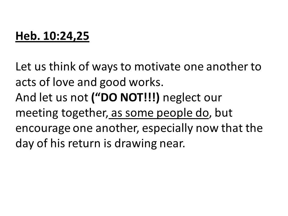 """Heb. 10:24,25 Let us think of ways to motivate one another to acts of love and good works. And let us not (""""DO NOT!!!) neglect our meeting together, a"""