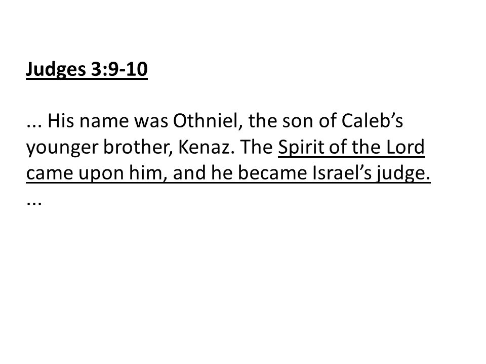 Judges 3:9-10... His name was Othniel, the son of Caleb's younger brother, Kenaz. The Spirit of the Lord came upon him, and he became Israel's judge..