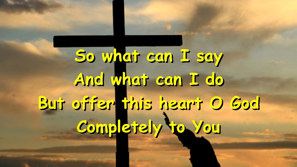 So what can I say And what can I do But offer this heart O God Completely to You So what can I say And what can I do But offer this heart O God Comple