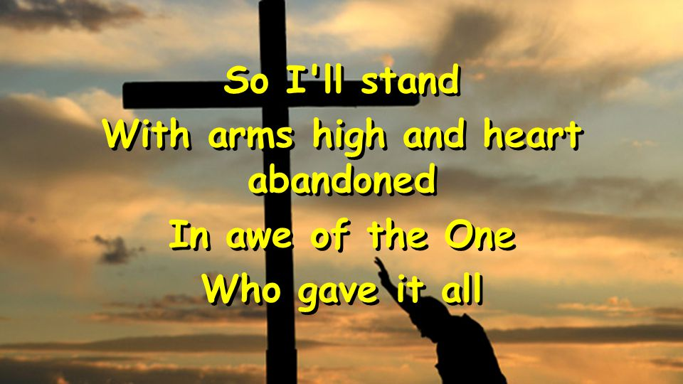 So I ll stand With arms high and heart abandoned In awe of the One Who gave it all So I ll stand With arms high and heart abandoned In awe of the One Who gave it all