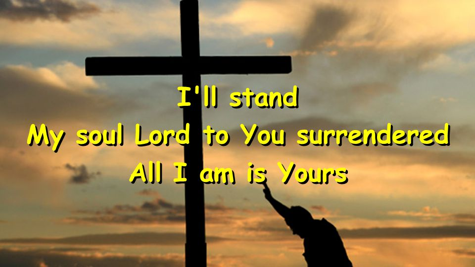 I'll stand My soul Lord to You surrendered All I am is Yours I'll stand My soul Lord to You surrendered All I am is Yours