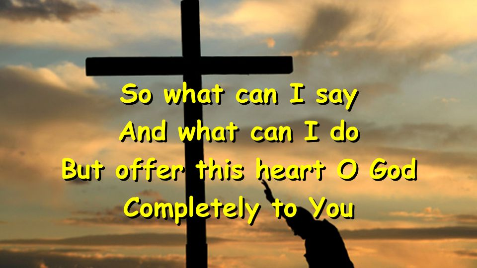 So what can I say And what can I do But offer this heart O God Completely to You So what can I say And what can I do But offer this heart O God Completely to You