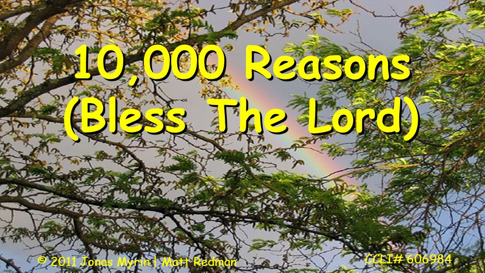 10,000 Reasons (Bless The Lord) CCLI# 606984 © 2011 Jonas Myrin | Matt Redman