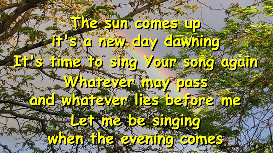 The sun comes up it's a new day dawning It's time to sing Your song again Whatever may pass and whatever lies before me Let me be singing when the eve