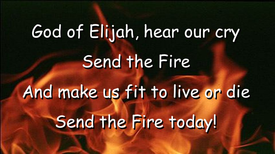 God of Elijah, hear our cry Send the Fire And make us fit to live or die Send the Fire today! God of Elijah, hear our cry Send the Fire And make us fi