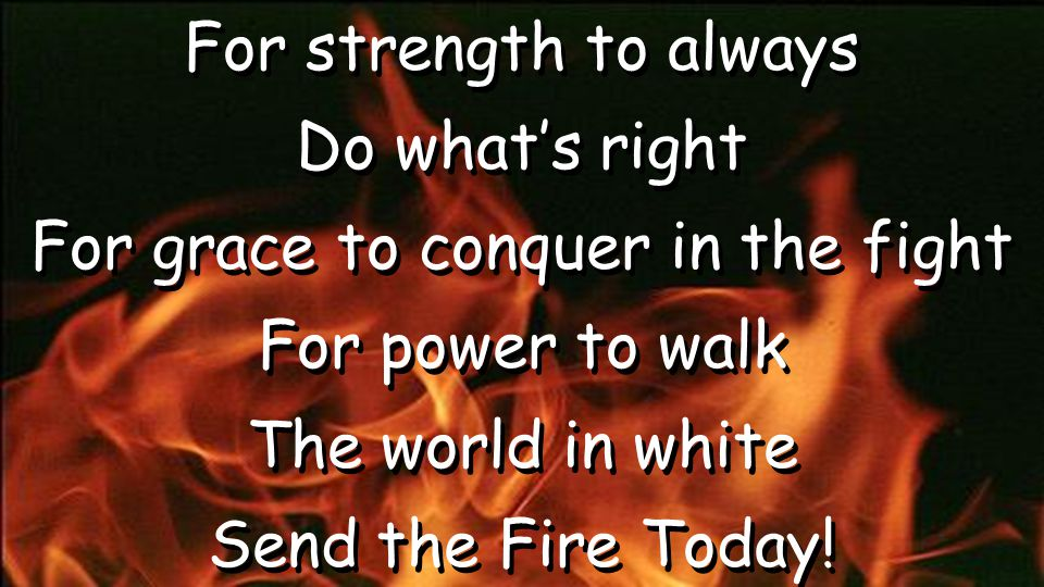 For strength to always Do what's right For grace to conquer in the fight For power to walk The world in white Send the Fire Today! For strength to alw