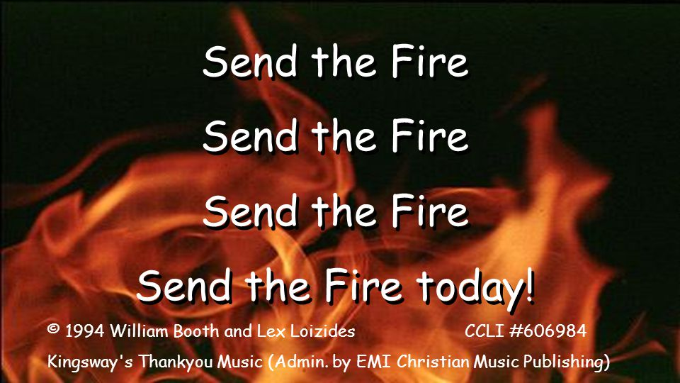 Send the Fire Send the Fire today! Send the Fire Send the Fire today! © 1994 William Booth and Lex Loizides CCLI #606984 Kingsway's Thankyou Music (Ad