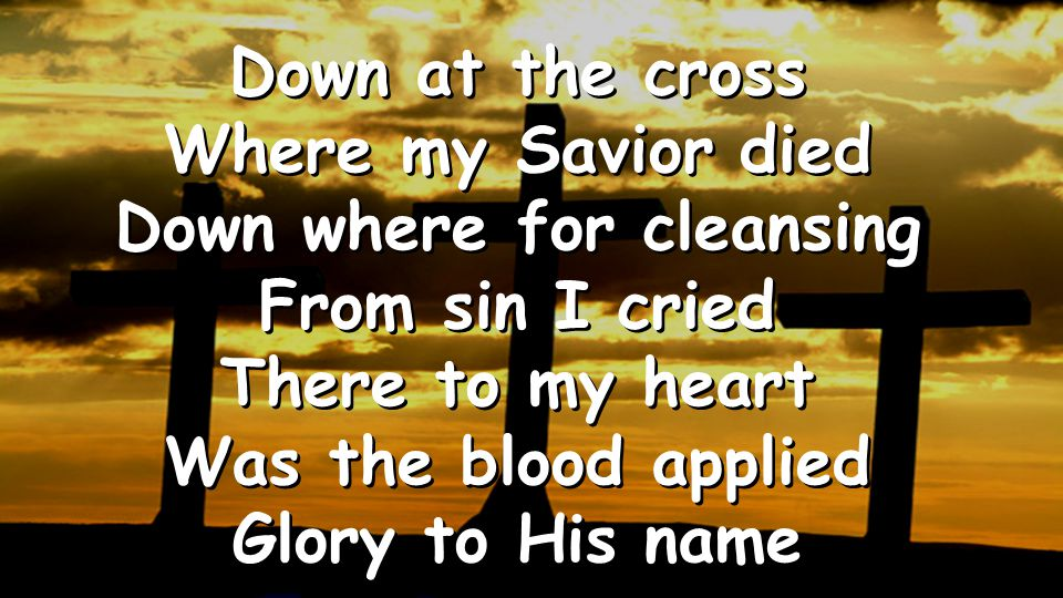 Down at the cross Where my Savior died Down where for cleansing From sin I cried There to my heart Was the blood applied Glory to His name Down at the cross Where my Savior died Down where for cleansing From sin I cried There to my heart Was the blood applied Glory to His name