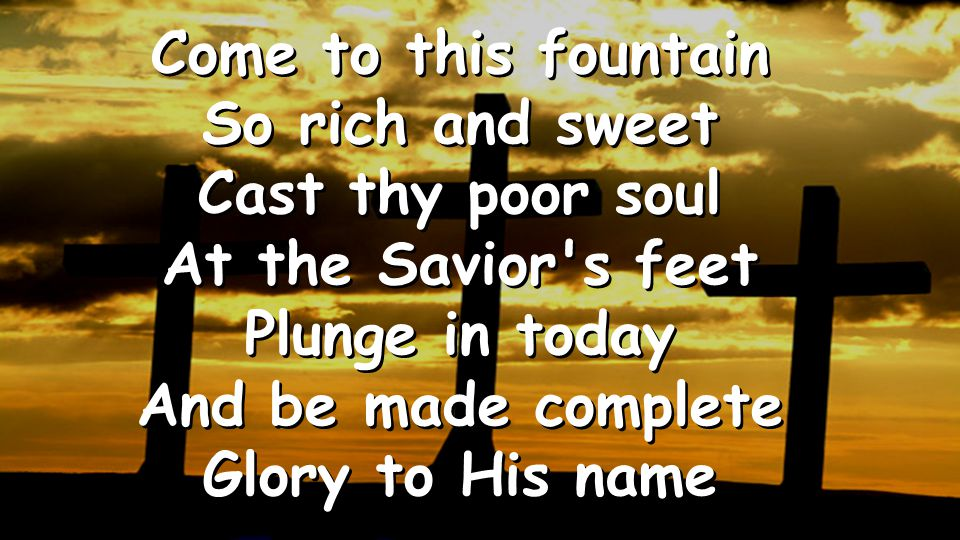Come to this fountain So rich and sweet Cast thy poor soul At the Savior's feet Plunge in today And be made complete Glory to His name Come to this fo